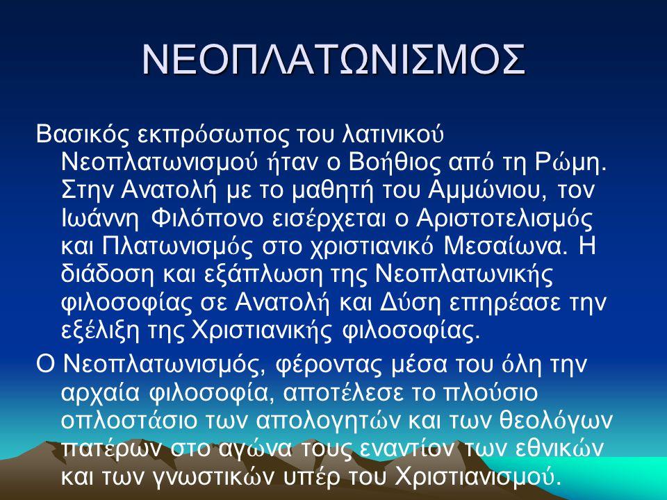 ΝΕΟΠΛΑΤΩΝΙΣΜΟΣ Βασικός εκπρ ό σωπος του λατινικο ύ Νεοπλατωνισμο ύ ή ταν ο Βο ή θιος απ ό τη Ρ ώ μη. Στην Ανατολή με το μαθητή του Αμμώνιου, τον Ιωάνν