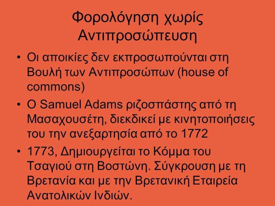 Φορολόγηση χωρίς Αντιπροσώπευση Οι αποικίες δεν εκπροσωπούνται στη Βουλή των Αντιπροσώπων (house of commons) O Samuel Adams ριζοσπάστης από τη Μασαχουσέτη, διεκδικεί με κινητοποιήσεις του την ανεξαρτησία από το 1772 1773, Δημιουργείται τo Κόμμα του Τσαγιού στη Βοστώνη.