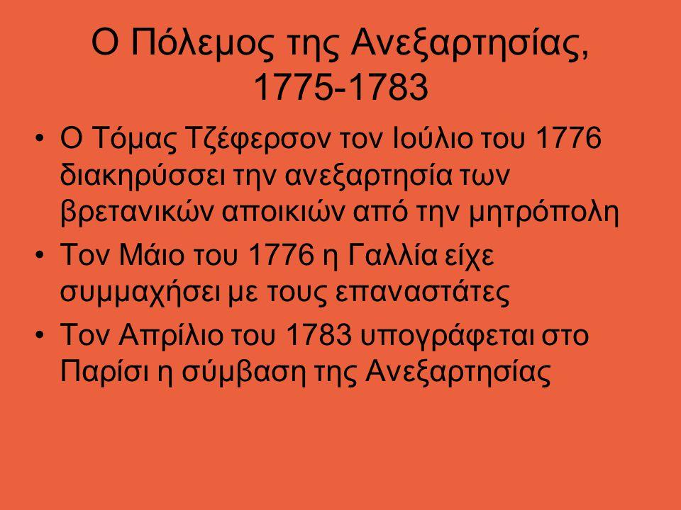 Ο Πόλεμος της Ανεξαρτησίας, 1775-1783 Ο Τόμας Τζέφερσον τον Ιούλιο του 1776 διακηρύσσει την ανεξαρτησία των βρετανικών αποικιών από την μητρόπολη Τον Μάιο του 1776 η Γαλλία είχε συμμαχήσει με τους επαναστάτες Τον Απρίλιο του 1783 υπογράφεται στο Παρίσι η σύμβαση της Ανεξαρτησίας