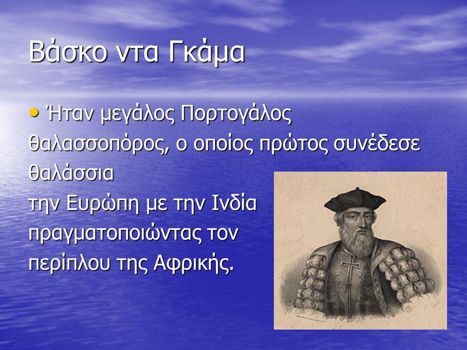 Βάσκο ντα Γκάμα Ήταν μεγάλος Πορτογάλος Ήταν μεγάλος Πορτογάλος θαλασσοπόρος, ο οποίος πρώτος συνέδεσε θαλάσσια την Ευρώπη με την Ινδία πραγματοποιώντ
