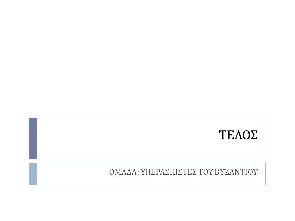 ΤΕΛΟΣ ΟΜΑΔΑ : ΥΠΕΡΑΣΠΙΣΤΕΣ ΤΟΥ ΒΥΖΑΝΤΙΟΥ
