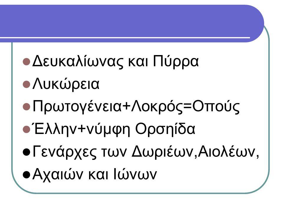Δευκαλίωνας και Πύρρα Λυκώρεια Πρωτογένεια+Λοκρός=Οπούς Έλλην+νύμφη Ορσηίδα Γενάρχες των Δωριέων,Αιολέων, Αχαιών και Ιώνων