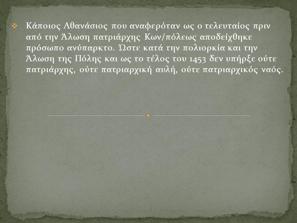  Κάποιος Αθανάσιος που αναφερόταν ως ο τελευταίος πριν από την Άλωση πατριάρχης Κων/πόλεως αποδείχθηκε πρόσωπο ανύπαρκτο. Ώστε κατά την πολιορκία και