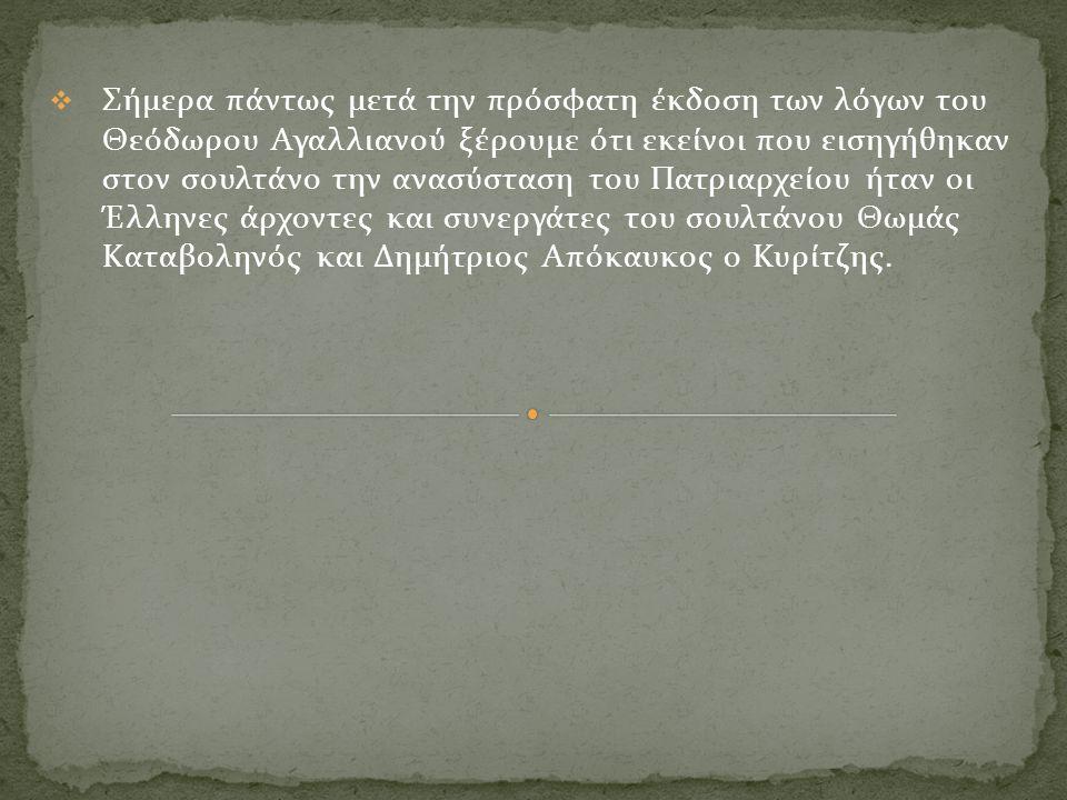  Σήμερα πάντως μετά την πρόσφατη έκδοση των λόγων του Θεόδωρου Αγαλλιανού ξέρουμε ότι εκείνοι που εισηγήθηκαν στον σουλτάνο την ανασύσταση του Πατριαρχείου ήταν οι Έλληνες άρχοντες και συνεργάτες του σουλτάνου Θωμάς Καταβοληνός και Δημήτριος Απόκαυκος ο Κυρίτζης.