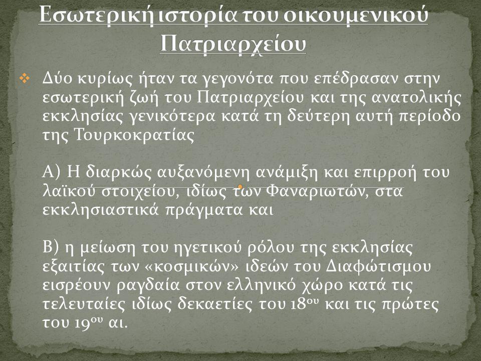  Δύο κυρίως ήταν τα γεγονότα που επέδρασαν στην εσωτερική ζωή του Πατριαρχείου και της ανατολικής εκκλησίας γενικότερα κατά τη δεύτερη αυτή περίοδο της Τουρκοκρατίας Α) Η διαρκώς αυξανόμενη ανάμιξη και επιρροή του λαϊκού στοιχείου, ιδίως των Φαναριωτών, στα εκκλησιαστικά πράγματα και Β) η μείωση του ηγετικού ρόλου της εκκλησίας εξαιτίας των «κοσμικών» ιδεών του Διαφώτισμου εισρέουν ραγδαία στον ελληνικό χώρο κατά τις τελευταίες ιδίως δεκαετίες του 18 ου και τις πρώτες του 19 ου αι.