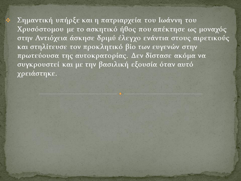  Σημαντική υπήρξε και η πατριαρχεία του Ιωάννη του Χρυσόστομου με το ασκητικό ήθος που απέκτησε ως μοναχός στην Αντιόχεια άσκησε δριμύ έλεγχο ενάντια
