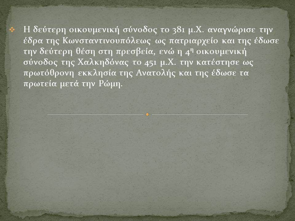  Η δεύτερη οικουμενική σύνοδος το 381 μ.Χ. αναγνώρισε την έδρα της Κωνσταντινουπόλεως ως πατριαρχείο και της έδωσε την δεύτερη θέση στη πρεσβεία, ενώ