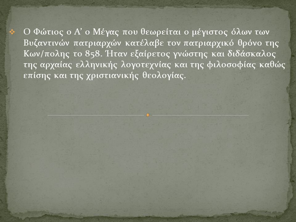  Ο Φώτιος ο Α' ο Μέγας που θεωρείται ο μέγιστος όλων των Βυζαντινών πατριαρχών κατέλαβε τον πατριαρχικό θρόνο της Κων/πολης το 858. Ήταν εξαίρετος γν