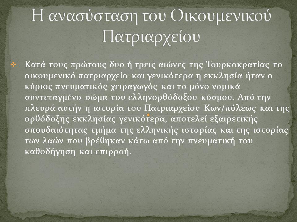  Κατά τους πρώτους δυο ή τρεις αιώνες της Τουρκοκρατίας το οικουμενικό πατριαρχείο και γενικότερα η εκκλησία ήταν ο κύριος πνευματικός χειραγωγός και το μόνο νομικά συντεταγμένο σώμα του ελληνορθόδοξου κόσμου.