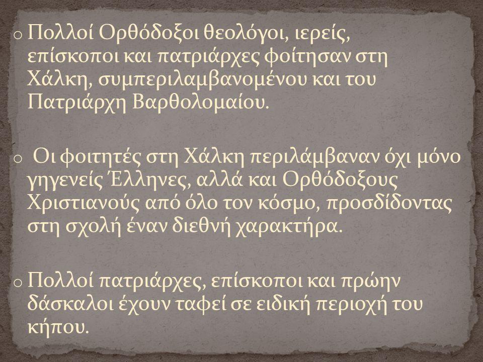 o Πολλοί Ορθόδοξοι θεολόγοι, ιερείς, επίσκοποι και πατριάρχες φοίτησαν στη Χάλκη, συμπεριλαμβανομένου και του Πατριάρχη Βαρθολομαίου. o Οι φοιτητές στ
