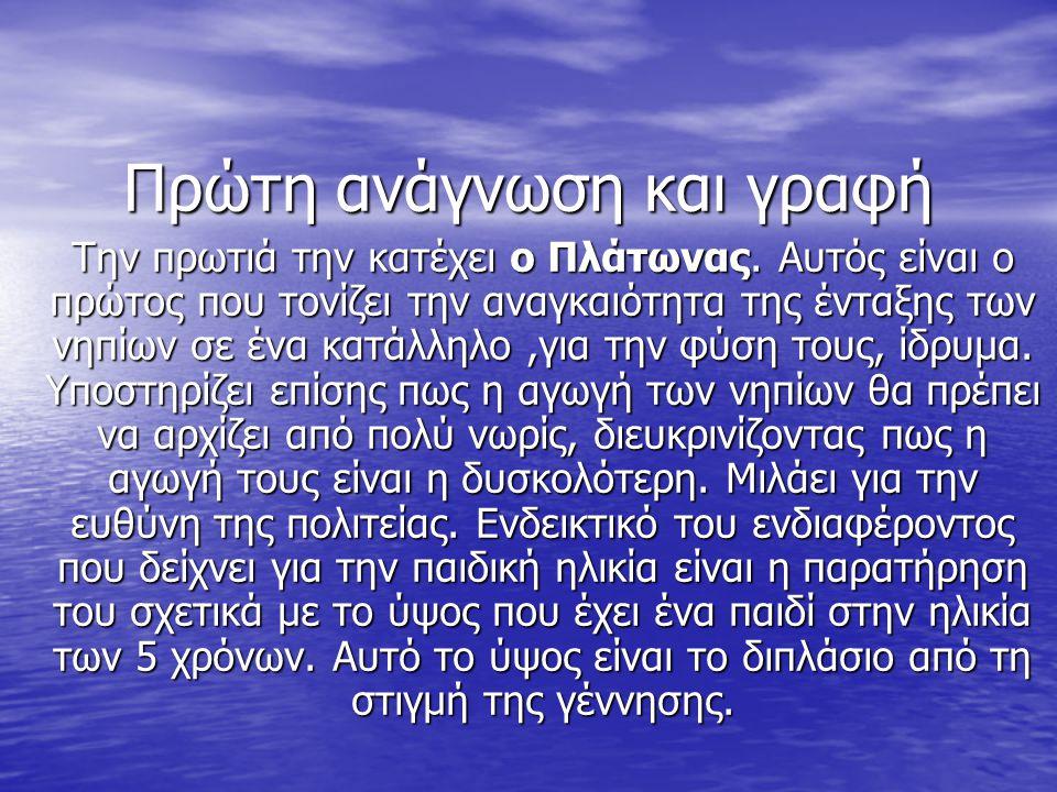 Πρώτη ανάγνωση και γραφή Την πρωτιά την κατέχει ο Πλάτωνας. Αυτός είναι ο πρώτος που τονίζει την αναγκαιότητα της ένταξης των νηπίων σε ένα κατάλληλο,