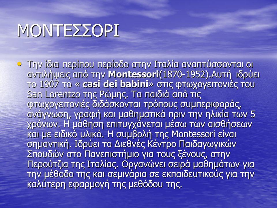 ΜΟΝΤΕΣΣΟΡΙ Την ίδια περίπου περίοδο στην Ιταλία αναπτύσσονται οι αντιλήψεις από την Montessori(1870-1952).Αυτή ιδρύει το 1907 το « casi dei babini» στ