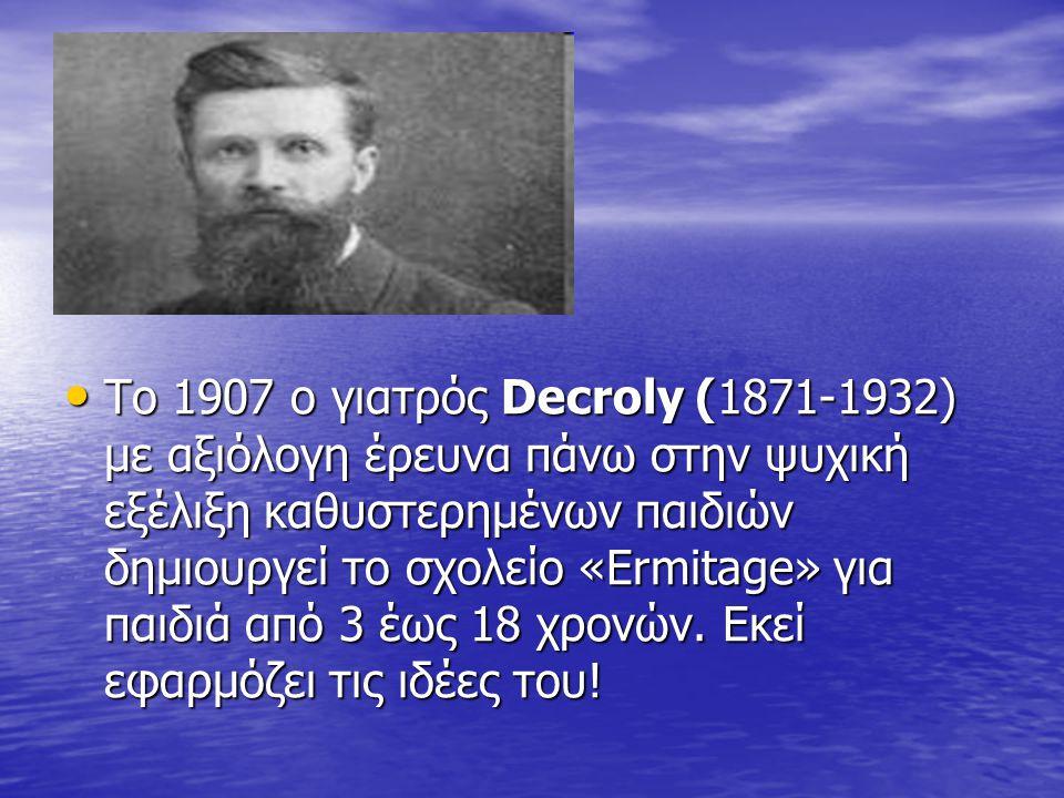 Το 1907 ο γιατρός Decroly (1871-1932) με αξιόλογη έρευνα πάνω στην ψυχική εξέλιξη καθυστερημένων παιδιών δημιουργεί το σχολείο «Ermitage» για παιδιά α