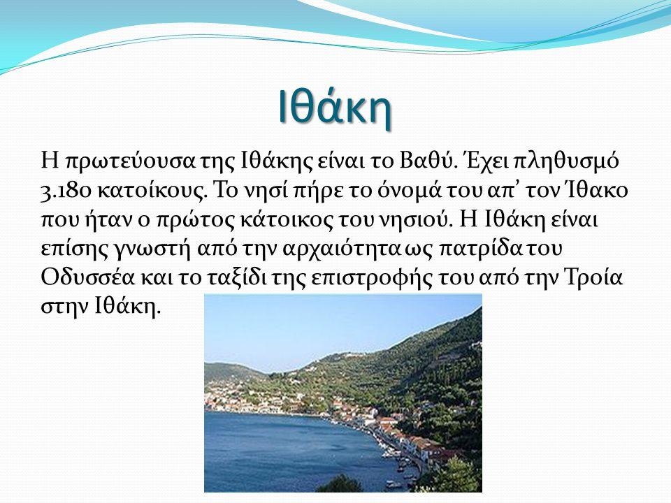 Ιθάκη Η πρωτεύουσα της Ιθάκης είναι το Βαθύ. Έχει πληθυσμό 3.180 κατοίκους. Το νησί πήρε το όνομά του απ' τον Ίθακο που ήταν ο πρώτος κάτοικος του νησ