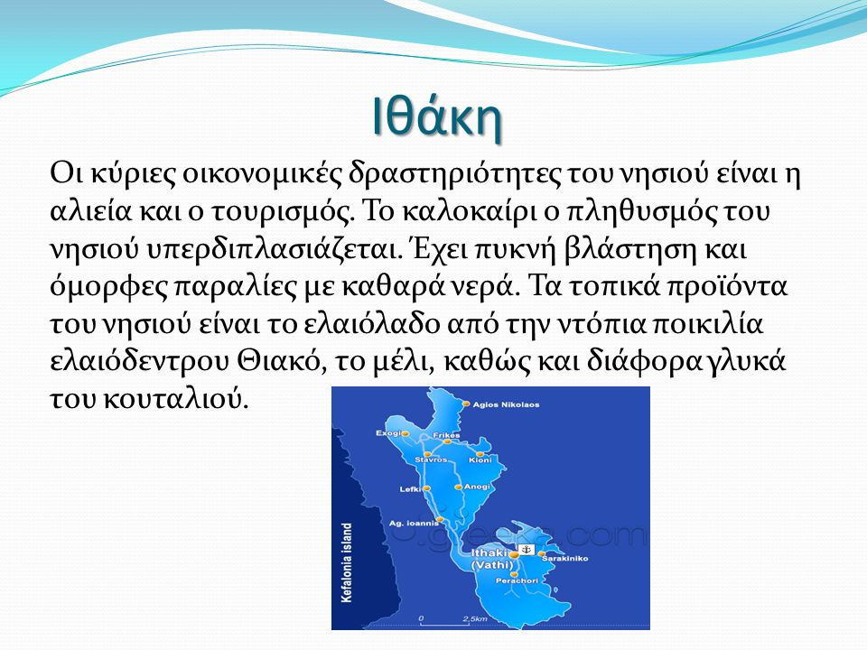 Ιθάκη Οι κύριες οικονομικές δραστηριότητες του νησιού είναι η αλιεία και ο τουρισμός. Το καλοκαίρι ο πληθυσμός του νησιού υπερδιπλασιάζεται. Έχει πυκν