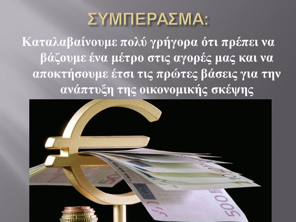 Καταλαβαίνουμε πολύ γρήγορα ότι πρέπει να βάζουμε ένα μέτρο στις αγορές μας και να αποκτήσουμε έτσι τις πρώτες βάσεις για την ανάπτυξη της οικονομικής