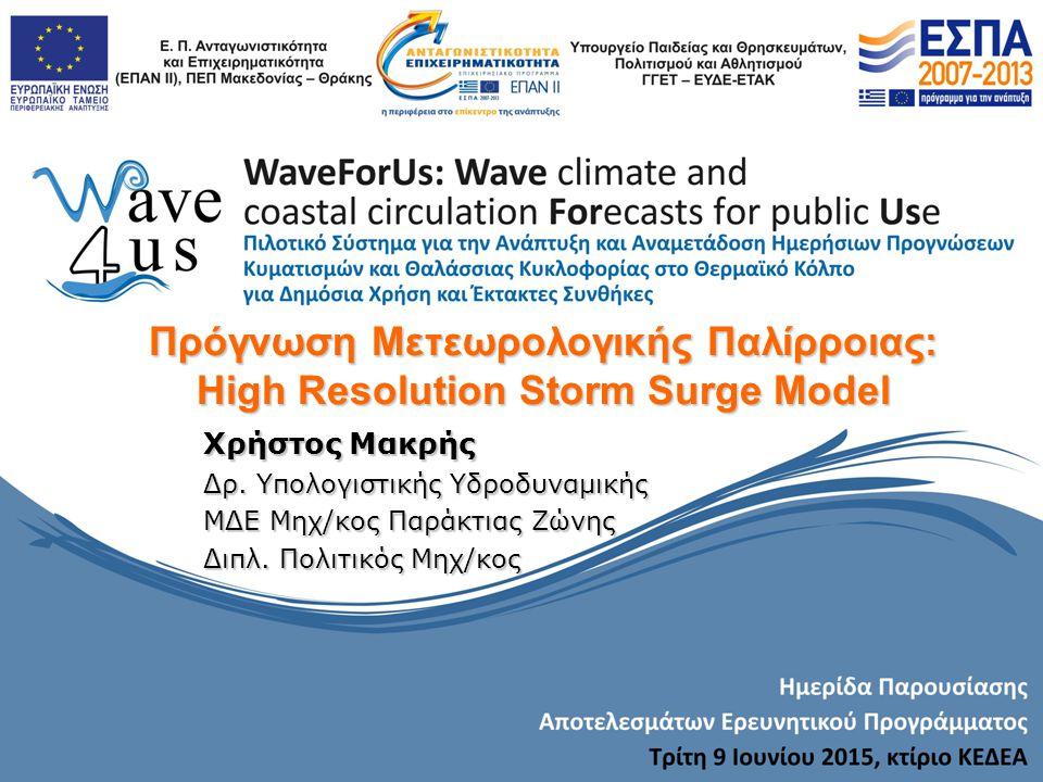 Πρόγνωση Μετεωρολογικής Παλίρροιας: High Resolution Storm Surge Model Χρήστος Μακρής Δρ. Υπολογιστικής Υδροδυναμικής ΜΔΕ Μηχ/κος Παράκτιας Ζώνης Διπλ.