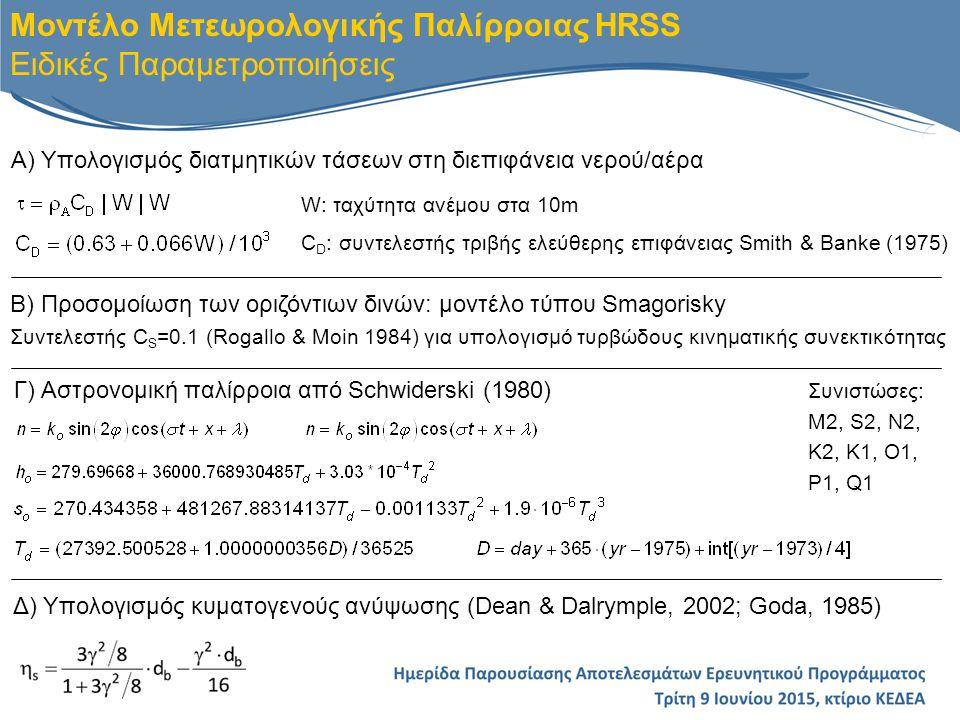 ΠΕΙΡΑΜΑ Ατμοσφαιρικές Παράμετροι Παλίρροια Schwiderski (1980) Οριακή Συνθήκη στο Γιβραλτάρ Λοιπές Παραμετροποιήσεις * Μέγιστο Βάθος H (m) Π.1ΝΑΙΟΧΙ C D (Smith & Banke, 1975)Πραγματικό Π.2ΝΑΙΟΧΙΝΑΙ»» Π.3ΝΑΙ ΟΧΙ»» Π.4ΝΑΙ »» Π.5ΝΑΙΟΧΙ C D = 10 -5 » Π.6ΝΑΙΟΧΙ C D = 10 -6 » Π.7ΝΑΙΟΧΙ C D (Smith and Banke, 1975)100 Π.8ΝΑΙΟΧΙ C D = 10 -5 100 Π.9ΝΑΙ »Πραγματικό Π.10ΝΑΙ C D = 10 -6 » Π.11ΝΑΙΟΧΙ C D (Smith and Banke, 1975) C S =0.24 » Π.12ΝΑΙ C D = 10 -5 » Βαθμονόμηση Μοντέλου HRSS Παραμετροποιήσεις Έτος Προσομοίωσης 2012 * C S =0.1 παντού εκτός από Π.11
