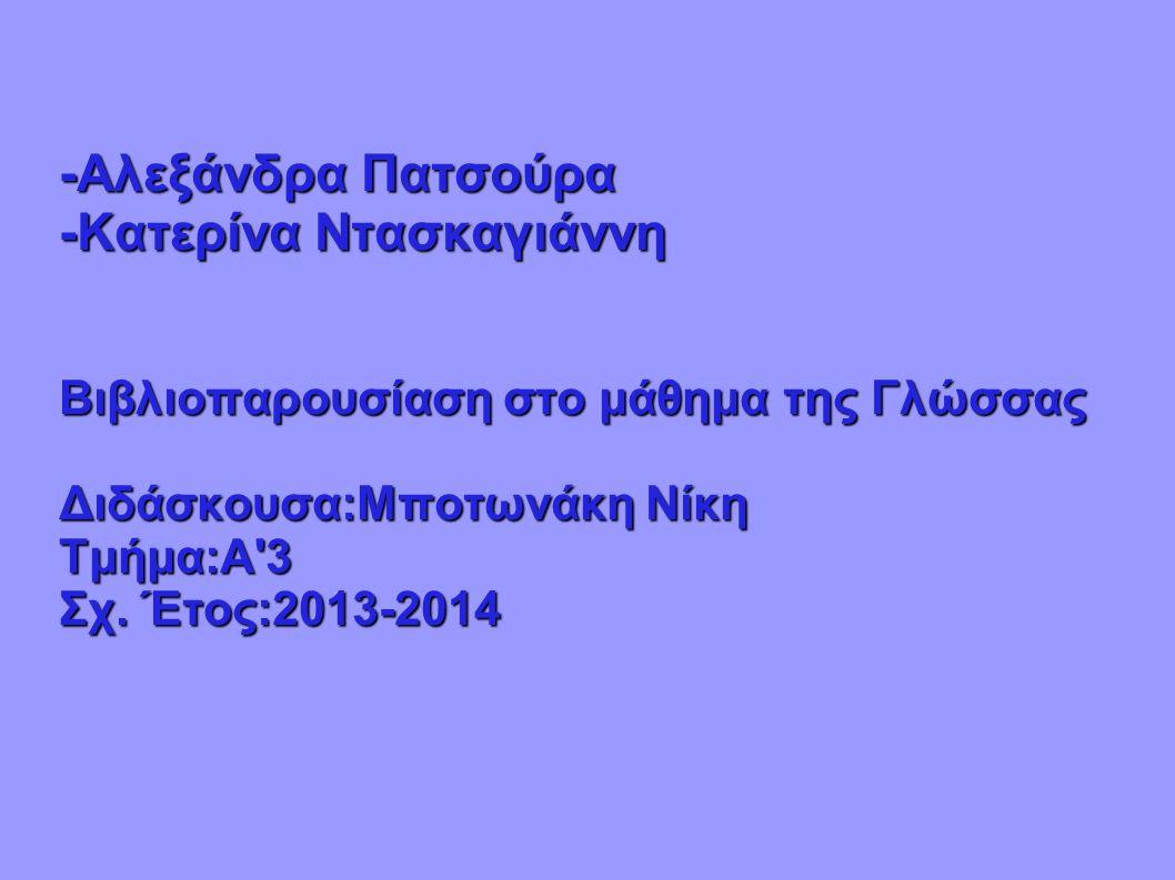 -Αλεξάνδρα Πατσούρα -Κατερίνα Ντασκαγιάννη Βιβλιοπαρουσίαση στο μάθημα της Γλώσσας Διδάσκουσα:Μποτωνάκη Νίκη Τμήμα:Α'3 Σχ. Έτος:2013-2014
