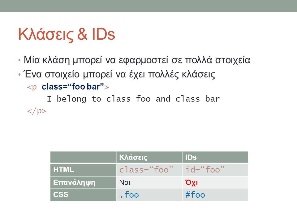 Κλάσεις & IDs Μία κλάση μπορεί να εφαρμοστεί σε πολλά στοιχεία Ένα στοιχείο μπορεί να έχει πολλές κλάσεις I belong to class foo and class bar ΚλάσειςIDs HTML class= foo id= foo ΕπανάληψηΝαιΌχι CSS.foo#foo