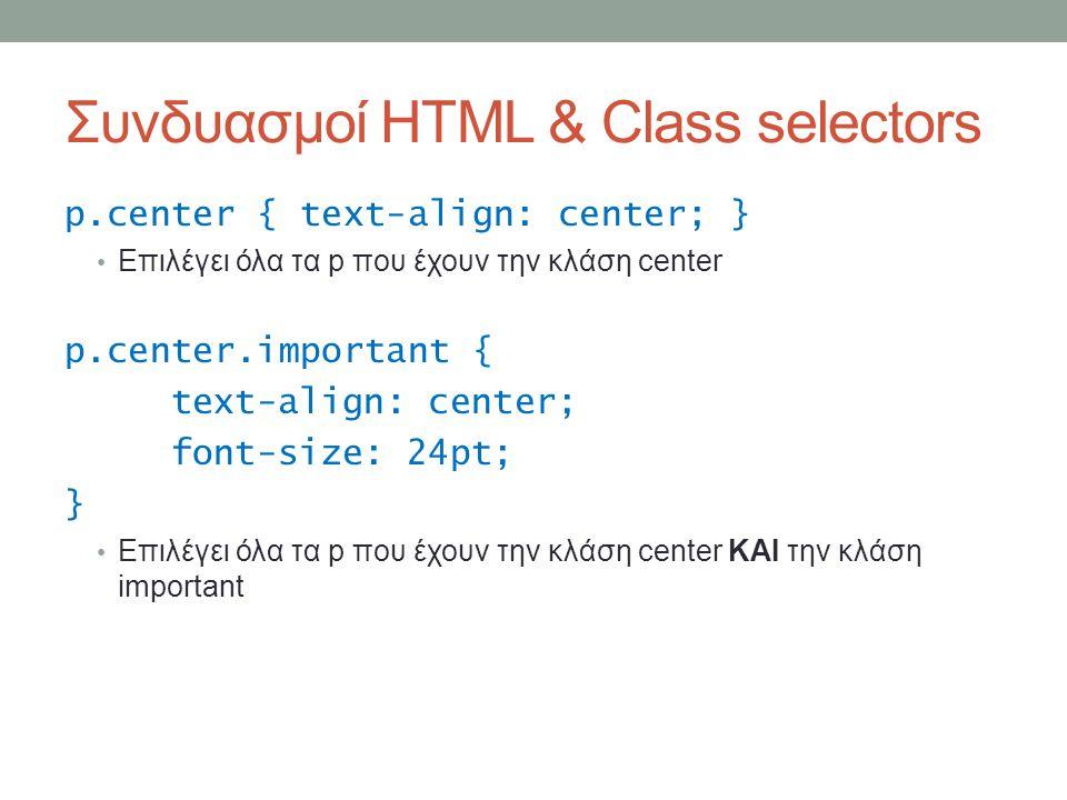Συνδυασμοί HTML & Class selectors p.center { text-align: center; } Επιλέγει όλα τα p που έχουν την κλάση center p.center.important { text-align: center; font-size: 24pt; } Επιλέγει όλα τα p που έχουν την κλάση center ΚΑΙ την κλάση important