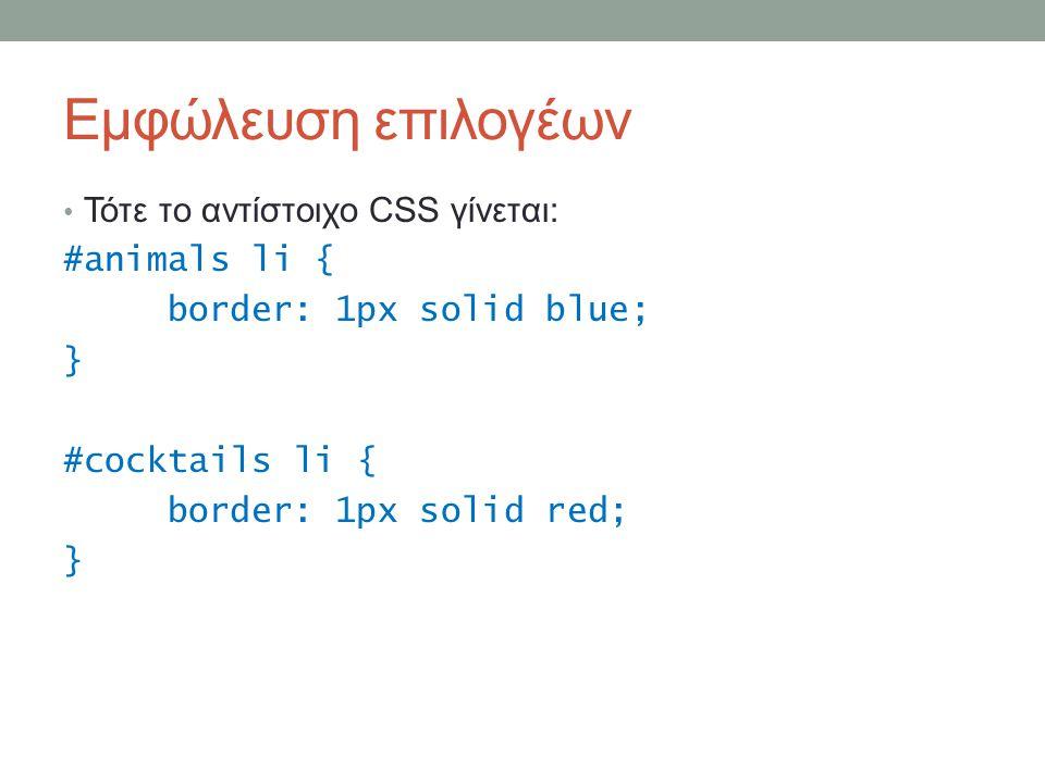 Εμφώλευση επιλογέων Τότε το αντίστοιχο CSS γίνεται: #animals li { border: 1px solid blue; } #cocktails li { border: 1px solid red; }