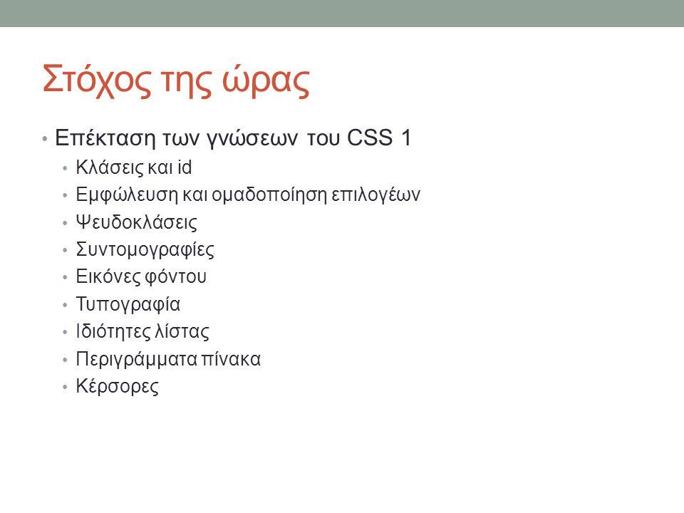 Στόχος της ώρας Επέκταση των γνώσεων του CSS 1 Κλάσεις και id Εμφώλευση και ομαδοποίηση επιλογέων Ψευδοκλάσεις Συντομογραφίες Εικόνες φόντου Τυπογραφία Ιδιότητες λίστας Περιγράμματα πίνακα Κέρσορες
