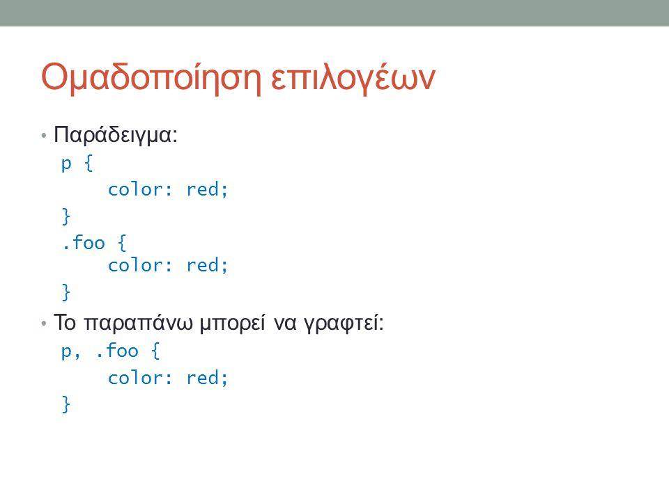 Ομαδοποίηση επιλογέων Παράδειγμα: p { color: red; }.foo { color: red; } Το παραπάνω μπορεί να γραφτεί: p,.foo { color: red; }