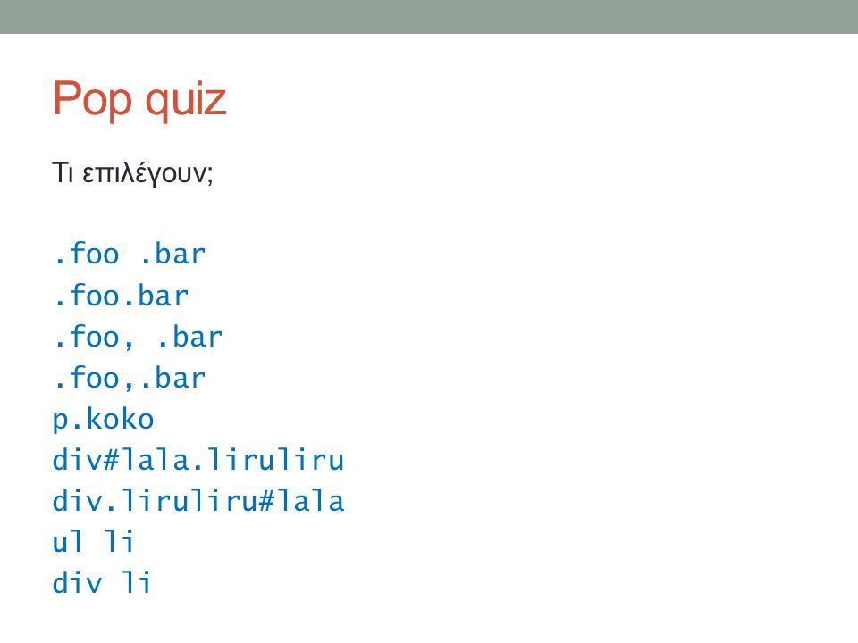 Pop quiz Τι επιλέγουν;.foo.bar.foo,.bar p.koko div#lala.liruliru div.liruliru#lala ul li div li