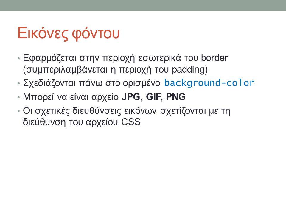 Εικόνες φόντου Εφαρμόζεται στην περιοχή εσωτερικά του border (συμπεριλαμβάνεται η περιοχή του padding) Σχεδιάζονται πάνω στο ορισμένο background-color Μπορεί να είναι αρχείο JPG, GIF, PNG Οι σχετικές διευθύνσεις εικόνων σχετίζονται με τη διεύθυνση του αρχείου CSS