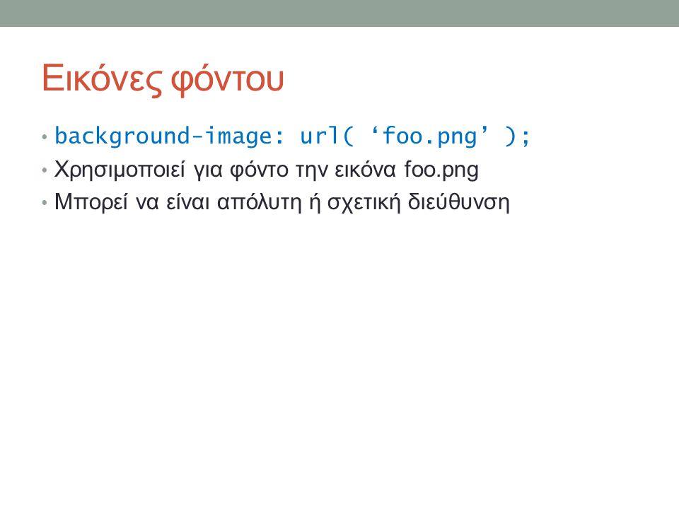 Εικόνες φόντου background-image: url( 'foo.png' ); Χρησιμοποιεί για φόντο την εικόνα foo.png Μπορεί να είναι απόλυτη ή σχετική διεύθυνση