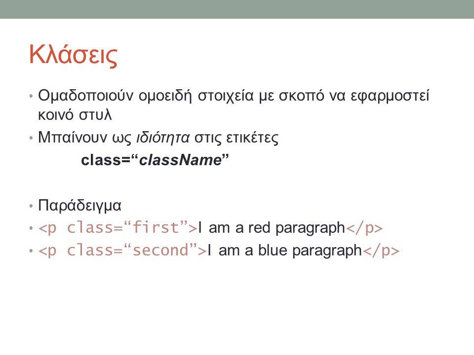 Κλάσεις Oμαδοποιούν ομοειδή στοιχεία με σκοπό να εφαρμοστεί κοινό στυλ Μπαίνουν ως ιδιότητα στις ετικέτες class= className Παράδειγμα I am a red paragraph I am a blue paragraph
