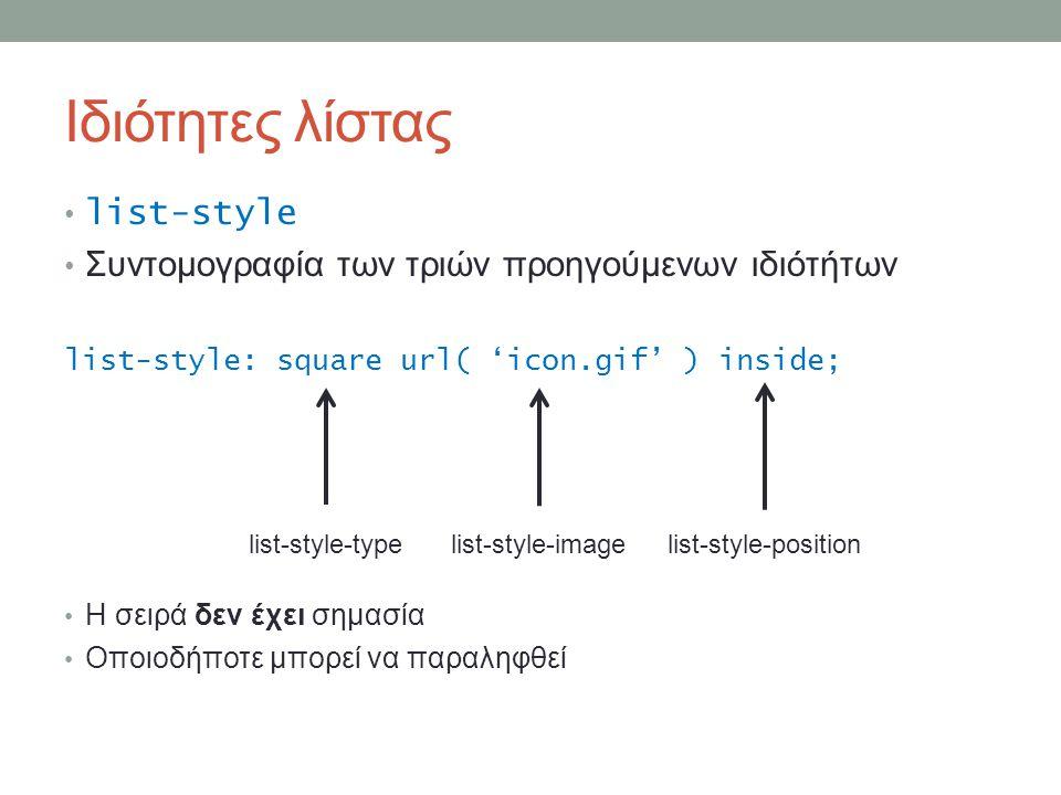Ιδιότητες λίστας list-style Συντομογραφία των τριών προηγούμενων ιδιότήτων list-style: square url( 'icon.gif' ) inside; Η σειρά δεν έχει σημασία Οποιοδήποτε μπορεί να παραληφθεί list-style-typelist-style-imagelist-style-position