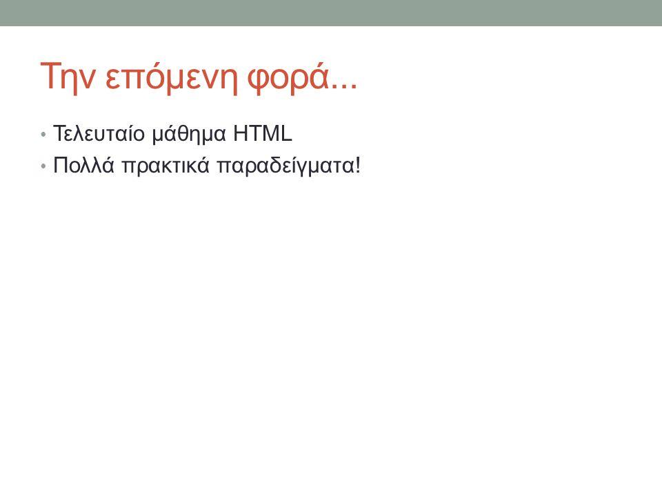Την επόμενη φορά... Τελευταίο μάθημα HTML Πολλά πρακτικά παραδείγματα!