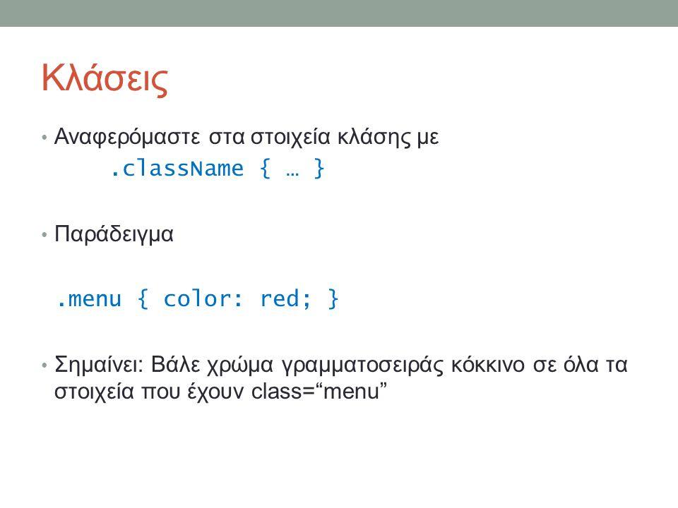 Κλάσεις Αναφερόμαστε στα στοιχεία κλάσης με.className { … } Παράδειγμα.menu { color: red; } Σημαίνει: Βάλε χρώμα γραμματοσειράς κόκκινο σε όλα τα στοιχεία που έχουν class= menu