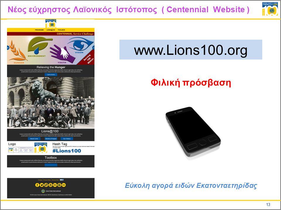 13 Nέος εύχρηστος Λαϊονικός Ιστότοπος ( Centennial Website ) www.Lions100.org Φιλική πρόσβαση Εύκολη αγορά ειδών Εκατονταετηρίδας