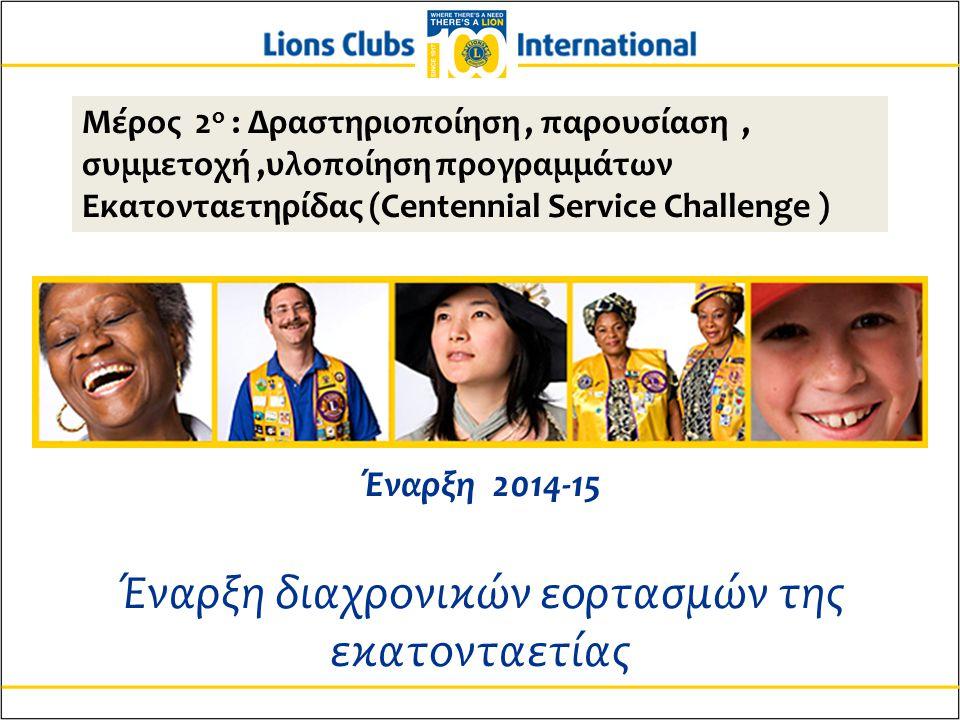 Μέρος 2 ο : Δραστηριοποίηση, παρουσίαση, συμμετοχή,υλοποίηση προγραμμάτων Εκατονταετηρίδας (Centennial Service Challenge ) Έναρξη 2014-15 Έναρξη διαχρονικών εορτασμών της εκατονταετίας