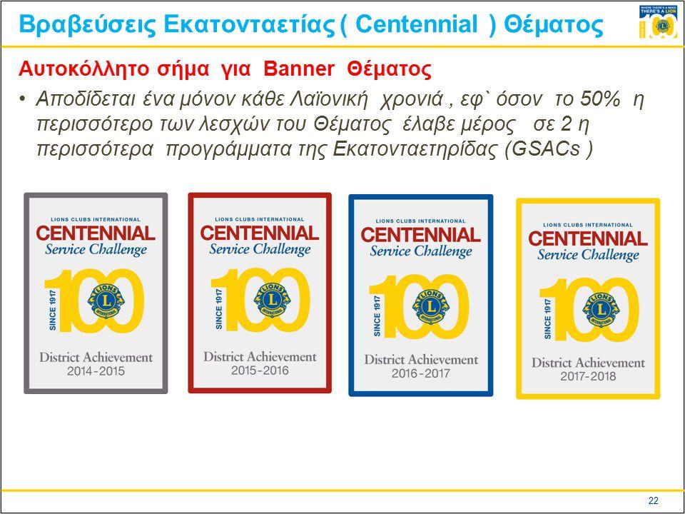 22 Βραβεύσεις Εκατονταετίας ( Centennial ) Θέματος Αυτοκόλλητο σήμα για Banner Θέματος Αποδίδεται ένα μόνον κάθε Λαϊονική χρονιά, εφ` όσον το 50% η περισσότερο των λεσχών του Θέματος έλαβε μέρος σε 2 η περισσότερα προγράμματα της Εκατονταετηρίδας (GSACs )