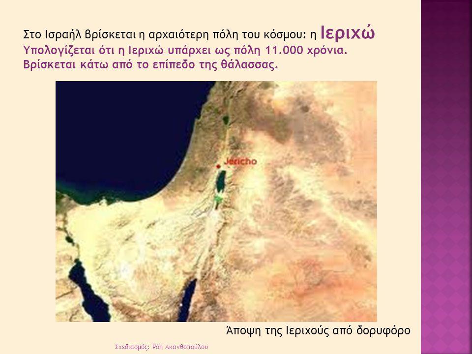 Σχεδιασμός: Ρόη Ακανθοπούλου Στο Ισραήλ βρίσκεται η αρχαιότερη πόλη του κόσμου: η Ιεριχώ Υπολογίζεται ότι η Ιεριχώ υπάρχει ως πόλη 11.000 χρόνια. Βρίσ