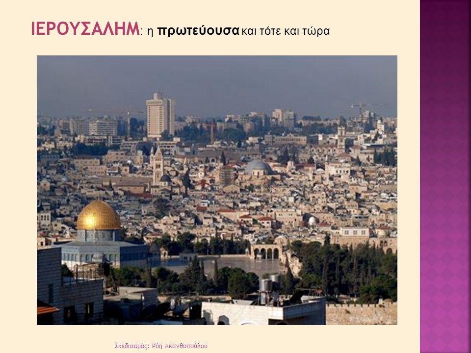 Σχεδιασμός: Ρόη Ακανθοπούλου ΙΕΡΟΥΣΑΛΗΜ : η πρωτεύουσα και τότε και τώρα