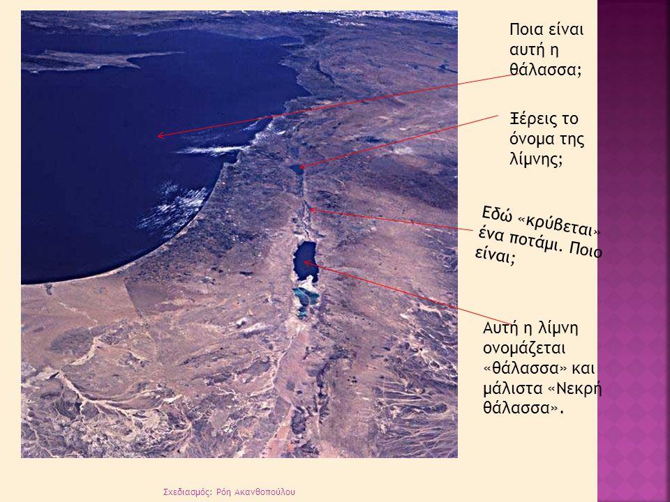 Ποια είναι αυτή η θάλασσα; Ξέρεις το όνομα της λίμνης; Εδώ «κρύβεται» ένα ποτάμι. Ποιο είναι; Αυτή η λίμνη ονομάζεται «θάλασσα» και μάλιστα «Νεκρή θάλ