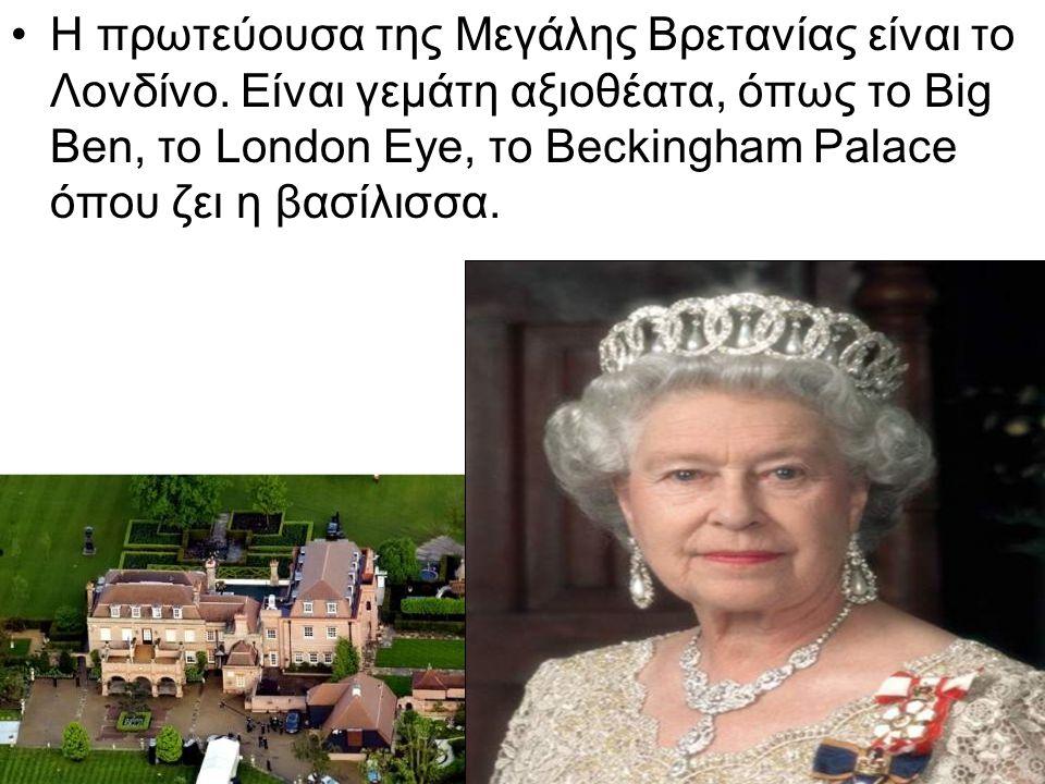 Η πρωτεύουσα της Μεγάλης Βρετανίας είναι το Λονδίνο. Είναι γεμάτη αξιοθέατα, όπως το Big Ben, το London Eye, το Beckingham Palace όπου ζει η βασίλισσα