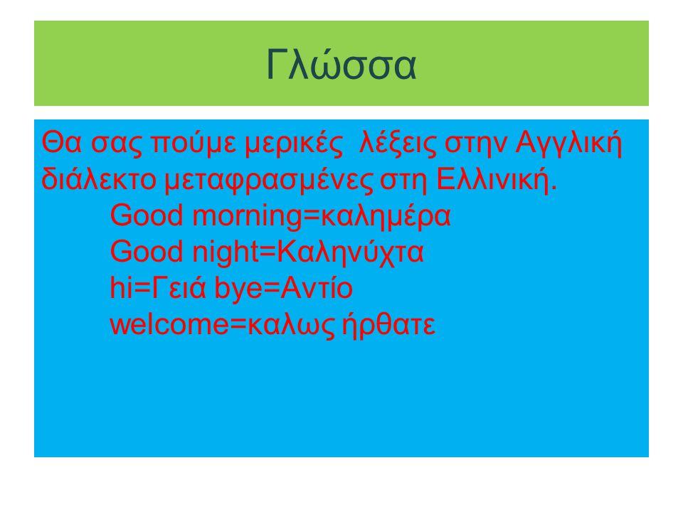 Γλώσσα Θα σας πούμε μερικές λέξεις στην Αγγλική διάλεκτο μεταφρασμένες στη Ελλινική. Good morning=καλημέρα Good night=Καληνύχτα hi=Γειά bye=Αντίο welc