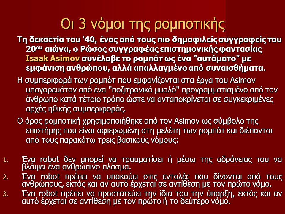 Οι 3 νόμοι της ρομποτικής Τη δεκαετία του 40, ένας από τους πιο δημοφιλείς συγγραφείς του 20 ου αιώνα, ο Ρώσος συγγραφέας επιστημονικής φαντασίας Isaak Asimov συνέλαβε το ρομπότ ως ένα αυτόματο με εμφάνιση ανθρώπου, αλλά απαλλαγμένο από συναισθήματα.