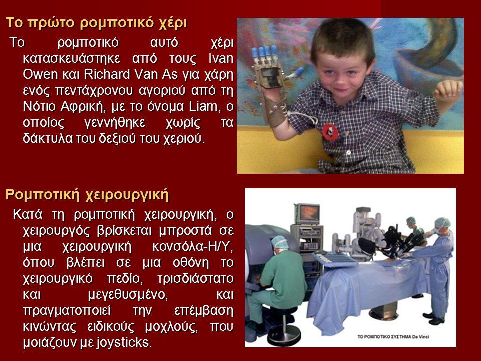 Το πρώτο ρομποτικό χέρι Το ρομποτικό αυτό χέρι κατασκευάστηκε από τους Ivan Owen και Richard Van As για χάρη ενός πεντάχρονου αγοριού από τη Νότιο Αφρική, με το όνομα Liam, ο οποίος γεννήθηκε χωρίς τα δάκτυλα του δεξιού του χεριού.