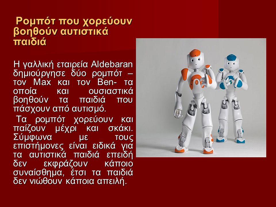 Ρομπότ που χορεύουν βοηθούν αυτιστικά παιδιά Ρομπότ που χορεύουν βοηθούν αυτιστικά παιδιά Η γαλλική εταιρεία Aldebaran δημιούργησε δύο ρομπότ – τον Max και τον Ben- τα οποία και ουσιαστικά βοηθούν τα παιδιά που πάσχουν από αυτισμό.