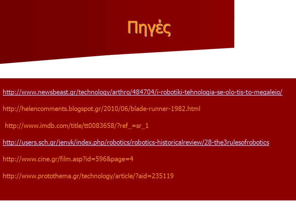 Πηγές http://www.newsbeast.gr/technology/arthro/484704/i-robotiki-tehnologia-se-olo-tis-to-megaleio/ http://helencomments.blogspot.gr/2010/06/blade-runner-1982.html http://www.imdb.com/title/tt0083658/ ref_=sr_1 http://users.sch.gr/jenyk/index.php/robotics/robotics-historicalreview/28-the3rulesofrobotics http://www.cine.gr/film.asp id=596&page=4 http://www.protothema.gr/technology/article/ aid=235119