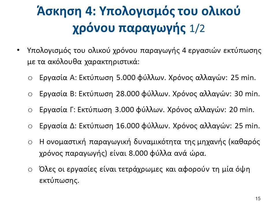 Άσκηση 4: Υπολογισμός του ολικού χρόνου παραγωγής 1/2 Υπολογισμός του ολικού χρόνου παραγωγής 4 εργασιών εκτύπωσης με τα ακόλουθα χαρακτηριστικά: o Εργασία A: Εκτύπωση 5.000 φύλλων.