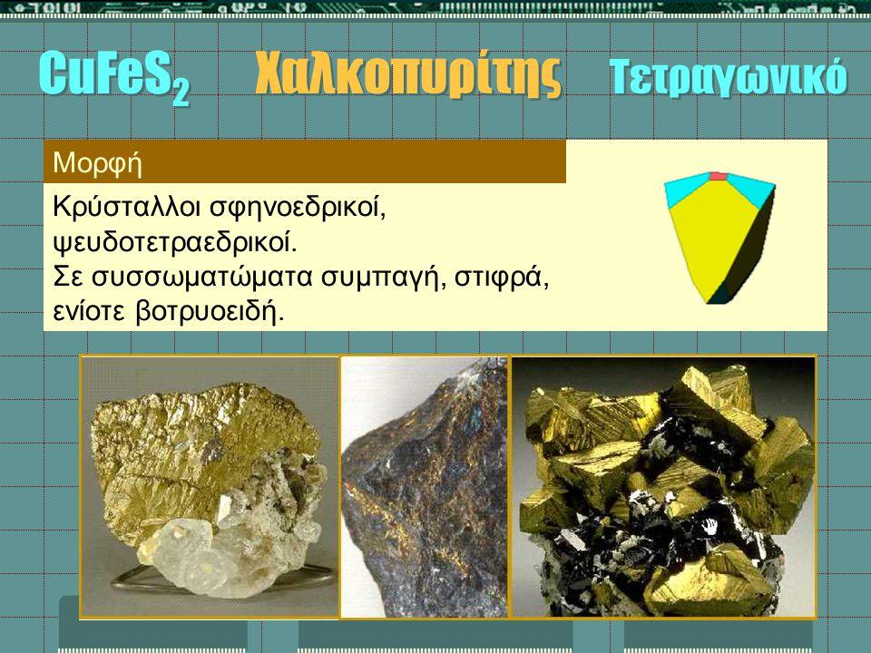 CuFeS 2 Χαλκοπυρίτης Τετραγωνικό Μορφή Κρύσταλλοι σφηνοεδρικοί, ψευδοτετραεδρικοί. Σε συσσωματώματα συμπαγή, στιφρά, ενίοτε βοτρυοειδή.