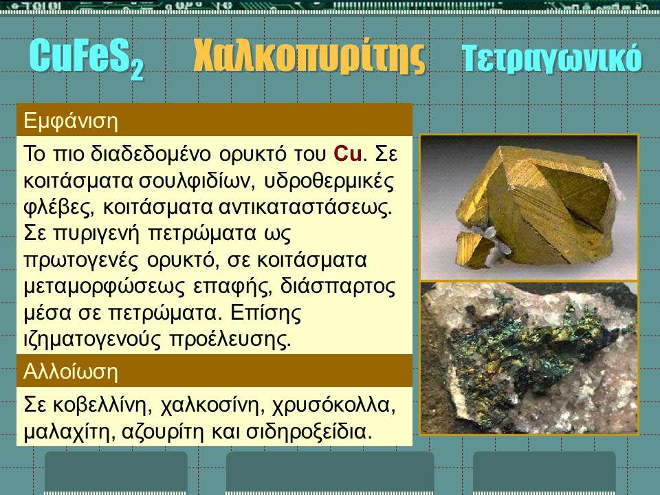 Εμφάνιση Το πιο διαδεδομένο ορυκτό του Cu. Σε κοιτάσματα σουλφιδίων, υδροθερμικές φλέβες, κοιτάσματα αντικαταστάσεως. Σε πυριγενή πετρώματα ως πρωτογε